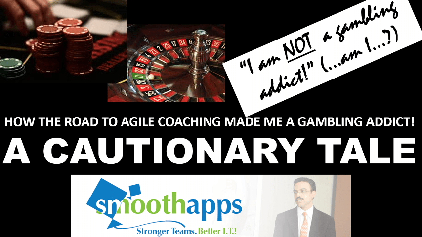 HOW THE ROAD OF AGILE COACHING MADE ME A GAMBLING ADDICT - A CAUTIONARY TALE